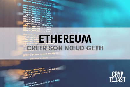 Comment créer son nœud Ethereum avec Geth ?