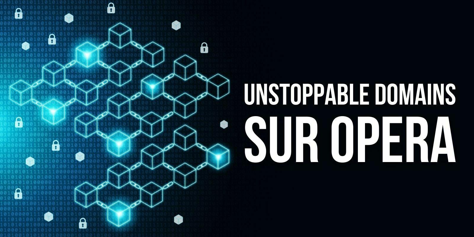 Opera devient le premier navigateur compatible avec les «Unstoppable Domains»