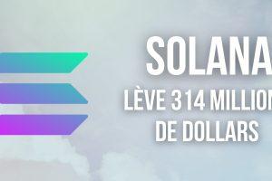 Solana (SOL) lève 314 millions de dollars pour accélérer son développement