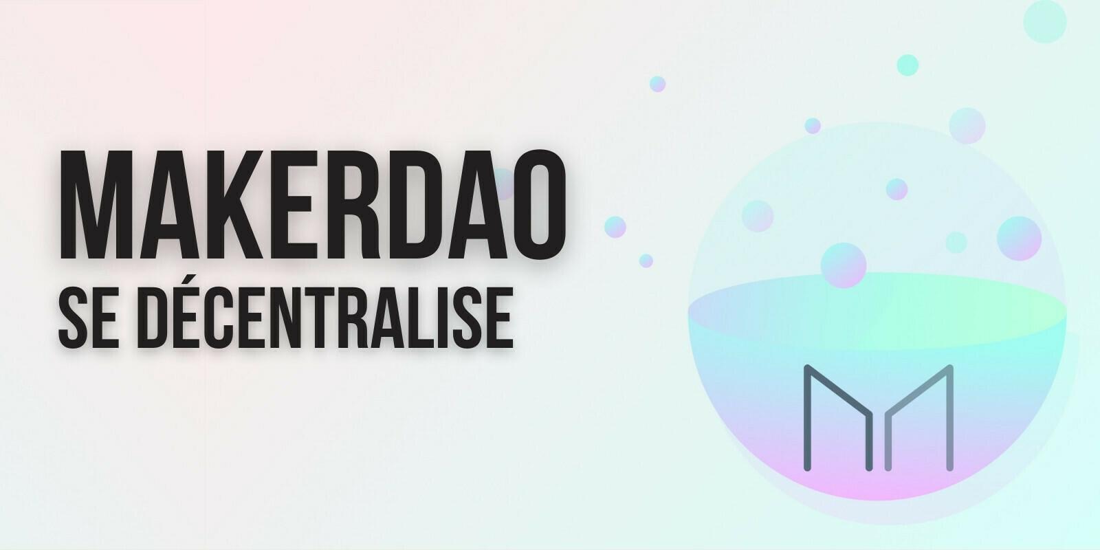 Le projet MakerDAO (MKR) se décentralise complètement – La Fondation dissoute prochainement