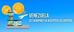 Cet aéroport international au Venezuela va accepter les paiements en Bitcoin (BTC), Dash et Petro (PTR)